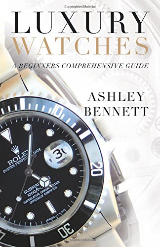 Luxury Watches: A Beginners Comprehensive Guide por Ashley Bennett
