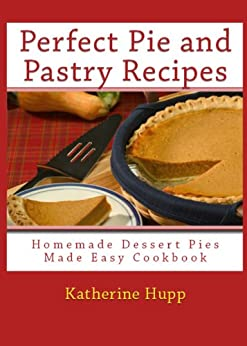 Perfect Pie and Pastry Recipes: Homemade Dessert Pies Made Easy Cookbook (English Edition) von [Hupp, Katherine]