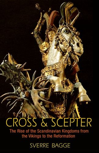 Cross and Scepter: The Rise of the Scandinavian Kingdoms from the Vikings to the Reformation