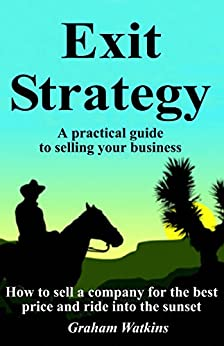 Exit Strategy: A practical guide to selling your business - How to sell a company for the best price and ride into the sunset by [Watkins, Graham]