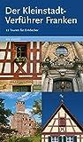 Reiseführer: Der Kleinstadtverführer Franken - 22 Touren durch kleine fränkische Städte (Kitzingen, Neustadt a - d - Aisch, Weißenburg uvm - ) - Thilo Castner