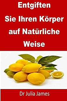 Entgiften Ihren Körper auf Natürliche Weise: German Edition