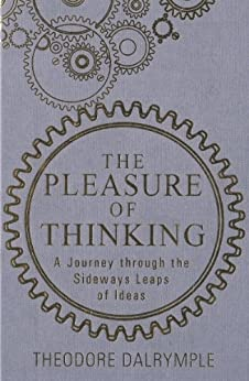The Pleasure of Thinking: A Journey through the Sideways Leaps of Ideas von [Dalrymple, Theodore]