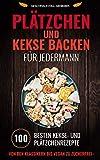Plätzchen und Kekse backen für Jedermann: 100 besten Kekse- und Plätzchenrezepte Von den Klassikern bis Vegan zu Zuckerfrei (Weihnachtskekse und Weihnachtsplätzchen) (Plätzchen backen 1)