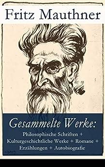 Gesammelte Werke: Philosophische Schriften + Kulturgeschichtliche Werke + Romane + Erzählungen + Autobiografie: 34 Titel in einem Buch: Der letzte Tod ... der Sprache + Der Atheismus + Spinoza
