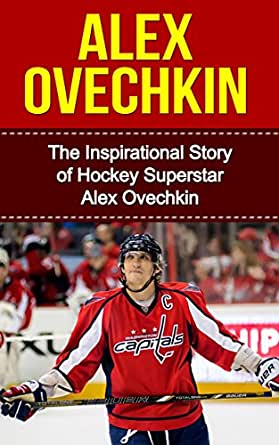 Alex Ovechkin: The Inspirational Story of Hockey Superstar