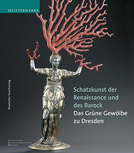 Schatzkunst der Renaissance und des Barock: Meisterwerke aus dem Grünen Gewölbe zu Dresden....