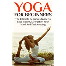 Yoga For Beginners: The Ultimate Beginners Guide To Lose Weight, Strengthen Your Mind And Feel Amazing (yoga for beginners, yoga, strengthen your mind, ... lose weight, feel amazing) (English Edition)