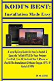 Kodi's Best: Installation Made Easy: A step By Step Guide On How To Install & Upgrade To Kodi V17.6 On Your Amazon FireStick, Fire TV, Android Box & iPhone ... Of Mouse Toggle, (English Edition)