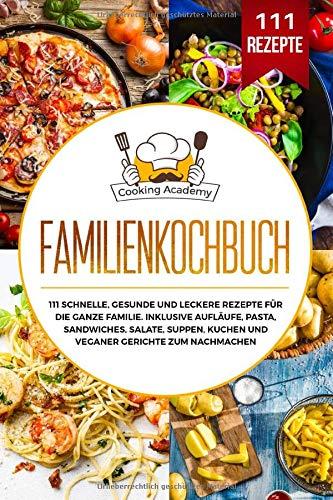 Familienkochbuch: 111 schnelle, gesunde und leckere Rezepte für die ganze Familie. Inklusive Aufläufe, Pasta, Sandwiches, Salate, Suppen, Kuchen und veganer Gerichte zum Nachmachen.