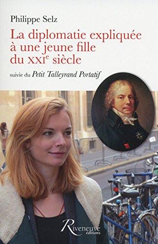 La diplomatie expliquée à une jeune fille du XXIe siècle suivie du Petit Talleyrand Portatif par Philippe Selz