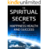 The Spiritual Secrets of Happiness Health and Success: A Powerful and Practical Guide for Manifesting the Life You Truly Desire