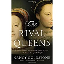 The Rival Queens: Catherine de' Medici, Her Daughter Marguerite de Valois, and the Betrayal that Ignited a Kingdom by Nancy Goldstone (2015-06-23)