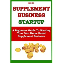 SUPPLEMENT BUSINESS STARTUP: A Beginners Guide To Starting Your Own  Home Based Supplement Business