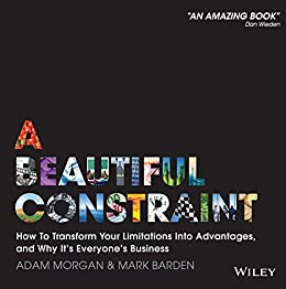 A Beautiful Constraint: How To Transform Your Limitations Into Advantages, and Why It's Everyone's Business by [Morgan, Adam, Barden, Mark]