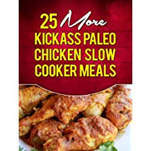 25 More Kickass Paleo Chicken Slow Cooker Meals: Quick and Easy Gluten-Free, Low Fat and Low Carb Recipes (English Edition)