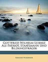 Gottfried Wilhelm Leibniz ALS Patriot, Staatsmann Und Bildungstrger