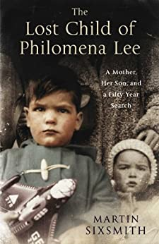 The Lost Child of Philomena Lee: A Mother, Her Son and a Fifty Year Search by [Sixsmith, Martin]