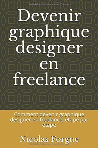 Devenir graphique designer en freelance: Comment devenir graphique designer en freelance, étape par étape par Nicolas Forgue