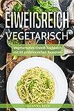 Eiweißreich Vegetarisch: Vegetarisches Eiweiß Kochbuch mit 69 proteinreichen Rezepten – Vegetarisches Kochbuch für gesunden Muskelaufbau und Definition (Eiweißdiät, Vegetarisches Kochbuch schnell)