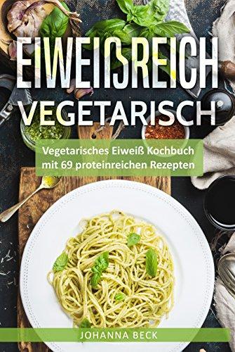 Eiweißreich Vegetarisch: Vegetarisches Eiweiß Kochbuch mit 69 proteinreichen Rezepten - Vegetarisches Kochbuch für gesunden Muskelaufbau und Definition (Eiweißdiät, Vegetarisches Kochbuch schnell)