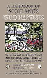A Handbook of Scotland's Wild Harvests: The Essential Guide to Edible Species, with Recipes & Plants for Natural Remedies, and Materials to Gather for Fuel, Gardening & Craft