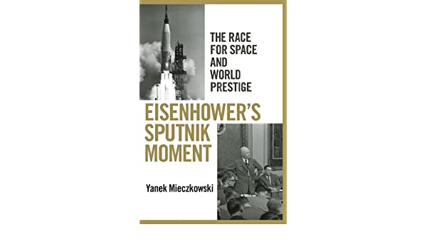Eisenhowers sputnik moment the race for space and world prestige eisenhowers sputnik moment the race for space and world prestige ebook yanek mieczkowski amazon kindle shop fandeluxe Ebook collections