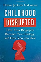 Childhood Disrupted: How Your Biography Becomes Your Biology, and How You Can Heal by Donna Jackson Nakazawa (2015-07-07)
