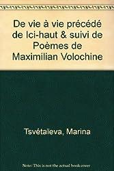 Marina Tsvetaeva : De Vie à Vie précédé de Ici-Haut & Poèmes de Maximilian Volochine