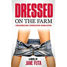 Dressed on the Farm: A Novel: Crossdressing, Feminization, Humiliation (English Edition)