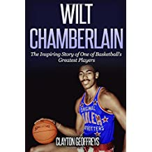 Wilt Chamberlain: The Inspiring Story of One of Basketball's Greatest Players (Basketball Biography Books)
