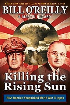 Killing the Rising Sun: How America Vanquished World War II Japan by [O'Reilly, Bill, Dugard, Martin]