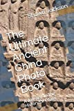 The Ultimate Ancient China Photo Book: A Journey To The History Of China
