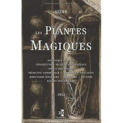 Les Plantes Magiques: Botanique occulte - constitution secrète des végétaux - vertus des simples - médecine hermétique — philtres — onguents - ... — teintures — arcanes - élixirs spagyriques