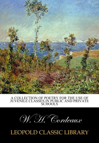 A collection of poetry for the use of juvenile classes in Public and Private Schools por W. H. Cordeaux