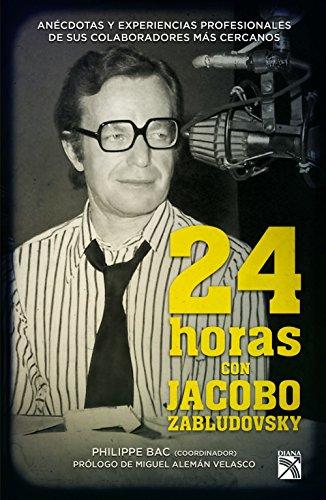 24 horas con Jacobo Zabludovsky: Anécdotas y experiencias profesionales de sus colaboradores más cercanos. por Philippe Bac