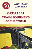 The 50 Greatest Train Journeys of the World by Anthony Lambert