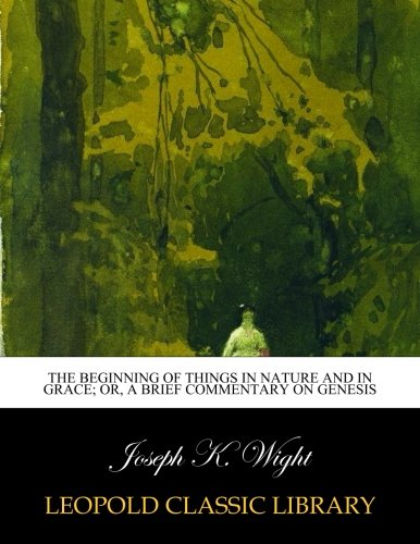 The beginning of things in nature and in grace; or, A Brief commentary on Genesis por Joseph K. Wight