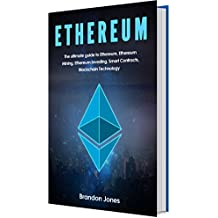 Ethereum: The Ultimate Guide To Ethereum, Ethereum Mining, Ethereum Investing, Smart Contracts and Blockchain Technology. (English Edition)