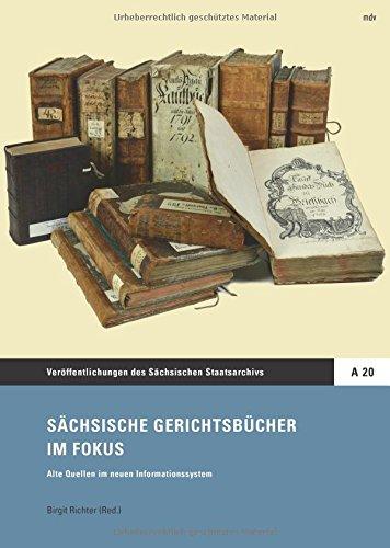 Sächsische Gerichtsbücher im Fokus: Alte Quellen in neuen Informationssystem (Veröffentlichungen des Sächsischen Staatsarchivs, Reihe A, Bd. 20) Editionen und Fachbeiträge
