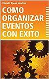 CÓMO ORGANIZAR EVENTOS CON ÉXITO: Una guía práctica para la organización de ferias, congresos, exposiciones, jornadas, seminarios, presentaciones de libros, lanzamiento de productos, conferencias -