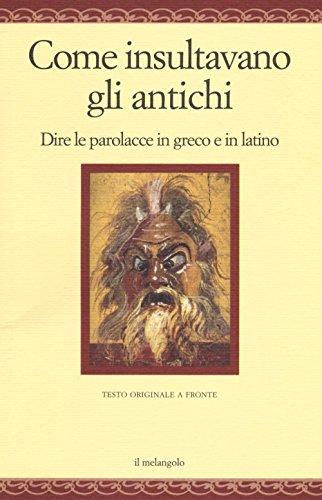 Come insultavano gli antichi. Dire le parolacce in greco e in latino. Testo greco e latino a fronte. Ediz. multilingue