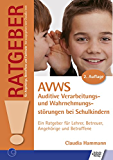 AVWS-Auditive Verarbeitungs- und Wahrnehmungsstörungen bei Schulkindern: Ein Ratgeber für Lehrer, Betreuer, Angehörige und Betroffene