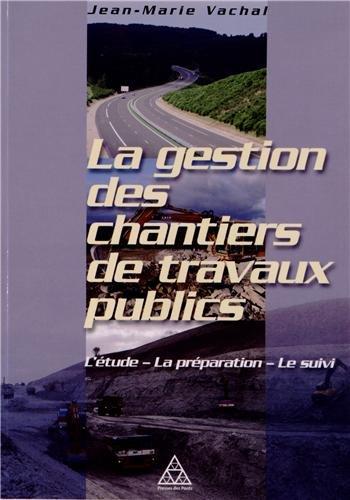 La gestion des chantiers de travaux publics: L'étude - La préparation - Le suivi.