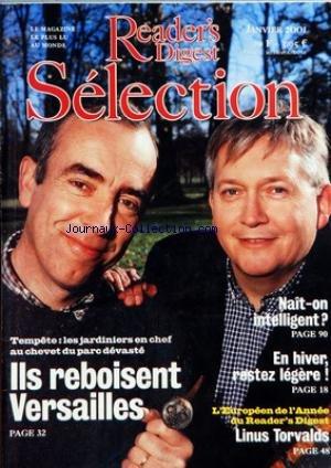 READER'S DIGEST SELECTION du 01/01/2001 - OUVERTURE - SOMMAIRE - L'EUROPEEN DE L'ANNEE DU READER'S DIGEST - ET LINUS CREA LINUX - INVENTEUR DE GENIE - LINUS TORVALDS A BOULEVERSE LE MONDE DE LA MICRO INFORMATIQUE - EN FRANCE ET DANS LE MONDE - VERSAILLES LES JARDINIERS DE LA RENAISSANCE - UN AN APRES LA TEMPETE LE DOMAINE DU ROI SOLEIL A RETROUVE UN PEU DE SA SPLENDEUR ALAIN BARATON ET JOEL COTTIN ONT JOUE LES CHEFS D'ORCHESTRE - RETOUR A BERLIN - LES ALLEMANDS AU JOUR LE JOUR PAR BRIGITTE SAUZ