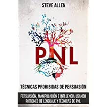 Técnicas prohibidas de Persuasión, manipulación e influencia usando patrones de lenguaje y técnicas de PNL (2a Edición): Cómo persuadir, influenciar y ... de comunicación y persuasión)