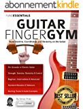 The Guitar Finger-Gym: Build Stamina, Coordination, Dexterity and Speed on the Guitar (English Edition)