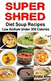 SUPER SHRED Diet Soup Recipes: Low Sodium: Under 300 Calories (English Edition)