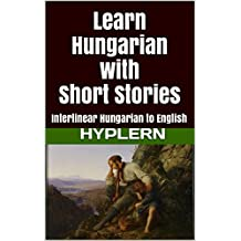 Learn Hungarian with Short Stories: Interlinear Hungarian to English (Learn Hungarian with Interlinear Stories for Beginners and Advanced Readers Book 3) (English Edition)