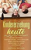 Kindererziehung heute: Kinder verstehen, Grenzen setzen, vertrauensvolle Eltern-Kind-Beziehung entwickeln für Liebe und Respekt